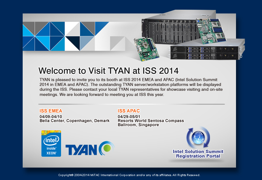 TYAN is pleased to invite you to its booth at ISS 2014 EMEA and APAC (Intel Solution Summit 2014 in EMEA and APAC). The outstanding TYAN server/workstation platforms will be displayed during the ISS. Please contact your local TYAN representatives for showcase visiting and on-site meetings. We are looking forward to meeting you at ISS this year