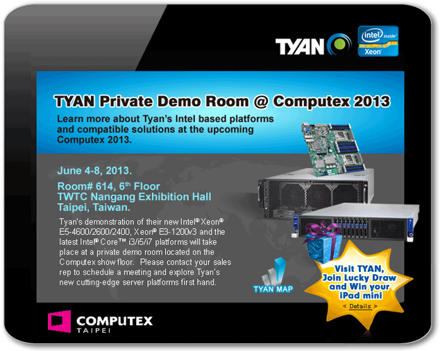 Visit TYAN Private Demo Room during the Computex 2013 and leave your name card. You will have a chance to win an iPad mini.
