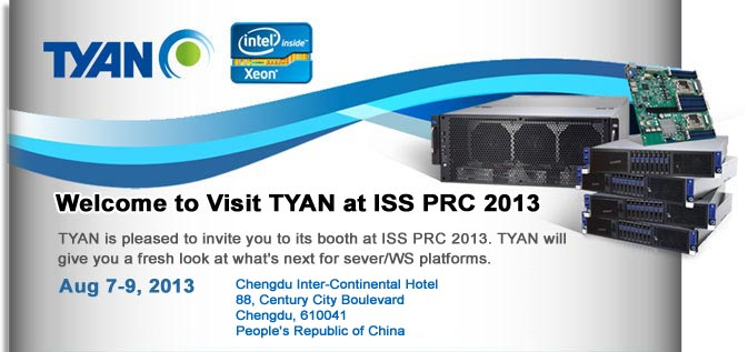 Welcome to Visit TYAN at ISS PRC 2013- Aug 7-9, 2013. Chengdu Inter-Continental Hotel, 88, Century City Boulevard Chengdu, 610041, People's Republic of China