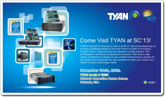 Tyan is honored to invite you to visit us at SC'13. We will be displaying our full array of platforms based on the IntelR XeonR E5-2600 v2 Processor Product Family.  These products are designed for Data Centers, HPC, Co-Processor, GPGPU, and Cloud Computing environments. With such a wide variety of platforms on display we are confident that we have a solution for any project and can provide the right hardware to make your product successful in today's technology market.